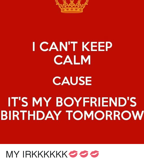 I cant keep calm cause its my boyfriends birthday tomorrow my birthday memes and keep calm i cant keep calm cause its altavistaventures Gallery
