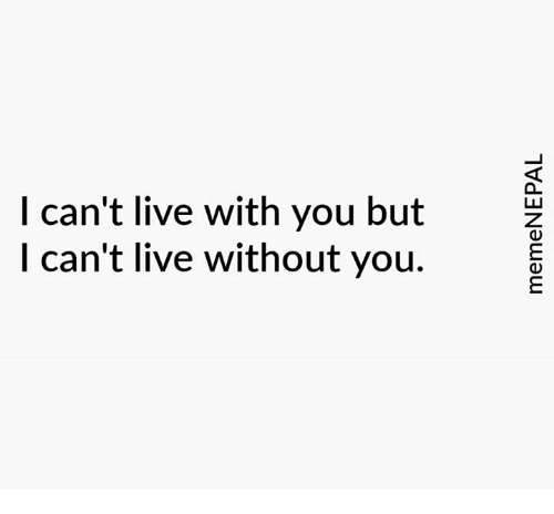 I Cant Live With You But I Cant Live Without You Live Meme On Meme