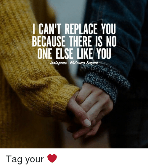 I Cant Replace You Because There Is No One Else Like You Tag Your