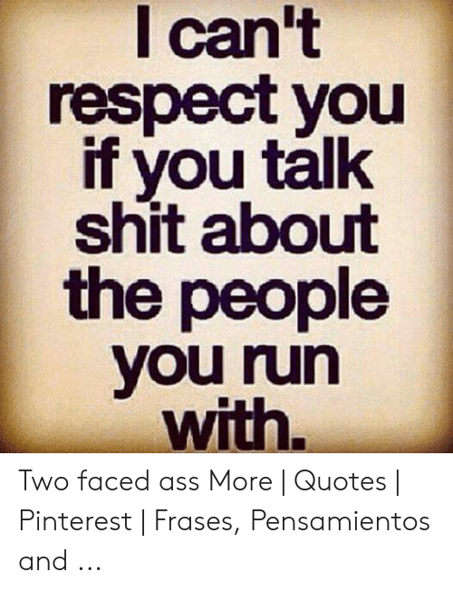 I Can\'t Respect You if You Talk Shit About the People You ...