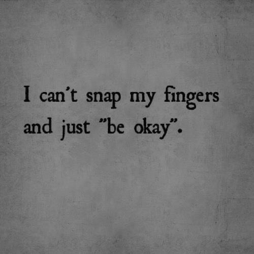 """Okay, Snap, and Just: I can't snap my fingers  and just """"be okay""""."""