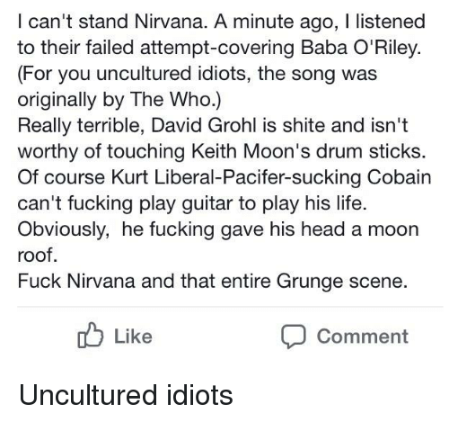 Fucking, Head, and Life: I can't stand Nirvana. A minute ago, I listened  to their failed attempt-covering Baba O'Riley.  (For you uncultured idiots, the song was  originally by The Who.)  Really terrible, David Grohl is shite and isn't  worthy of touching Keith Moon's drum sticks  Of course Kurt Liberal-Pacifer-sucking Cobain  can't fucking play guitar to play his life.  Obviously, he fucking gave his head a moon  roof.  Fuck Nirvana and that entire Grunge scene.  b Like  Comment