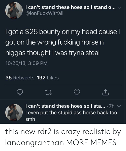 Ass, Crazy, and Dank: I can't stand these hoes so I stand o...  @lonFuckWitYall  I got a $25 bounty on my head cause l  got on the wrong fucking horse n  niggas thought I was tryna steal  10/26/18, 3:09 PM  35 Retweets 192 Likes  I can't stand these hoes so I sta.. 7h  I even put the stupid ass horse back too  smh this new rdr2 is crazy realistic by landongranthan MORE MEMES