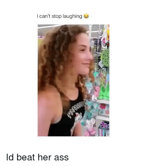 Ass, Memes, and 🤖: I can't stop laughing Id beat her ass