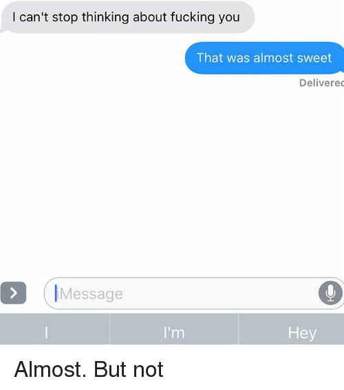 Fucking, Relationships, and Texting: I can't stop thinking about fucking you  That was almost sweet  Delivere  IMessage  Hey Almost. But not