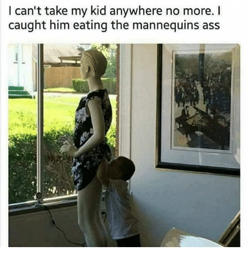 Ass, Dank Memes, and Him: I can't take my kid anywhere no more. I  caught him eating the mannequins ass