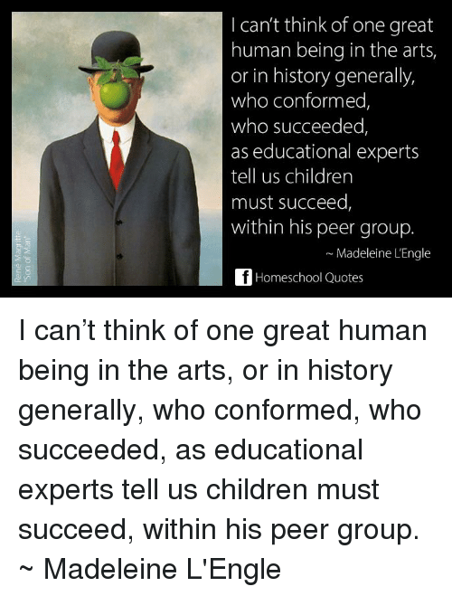 Children, Memes, and History: I can't think of one great  human being in the arts,  or in history generally,  who conformed,  who succeeded,  as educational experts  tell us children  must succeed  within his peer group.  Madeleine L'Engle  Homeschool Quotes I can't think of one great human being in the arts, or in history generally, who conformed, who succeeded, as educational experts tell us children must succeed, within his peer group. ~ Madeleine L'Engle