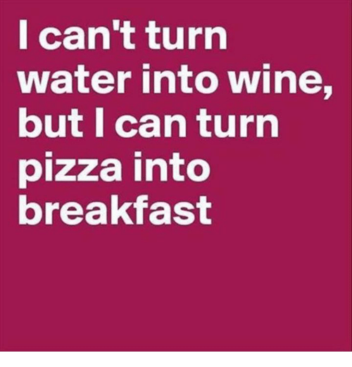 Dank, Pizza, and Wine: I can't turn  water into wine,  but I can turn  pizza into  breakfast