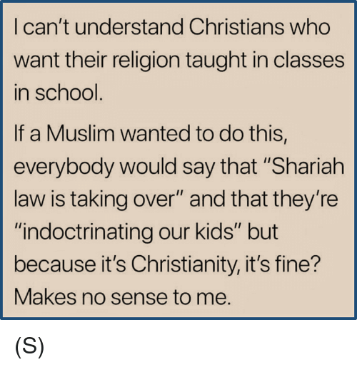 "Muslim, School, and Kids: I can't understand Christians who  want their religion taught in classes  in school  If a Muslim wanted to do this,  everybody would say that ""Shariah  law is taking over"" and that they're  ""indoctrinating our kids"" but  because it's Christianity, it's fine?  Makes no sense to me.  IS (S)"