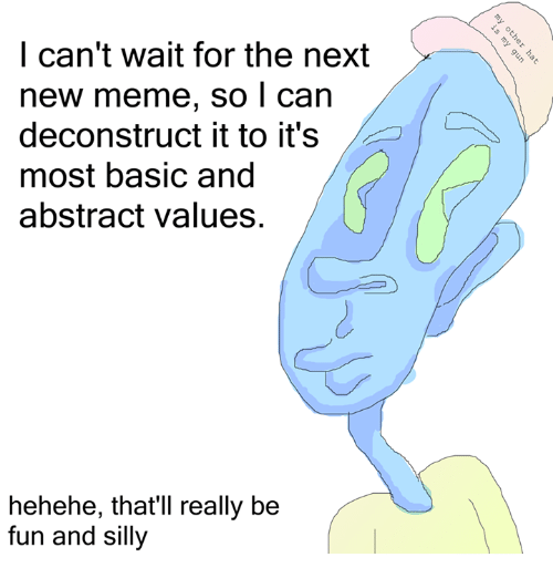 Deconstruction Of Meme If It Seems To >> I Can T Wait For The Next New Meme So I Can Deconstruct It To It S