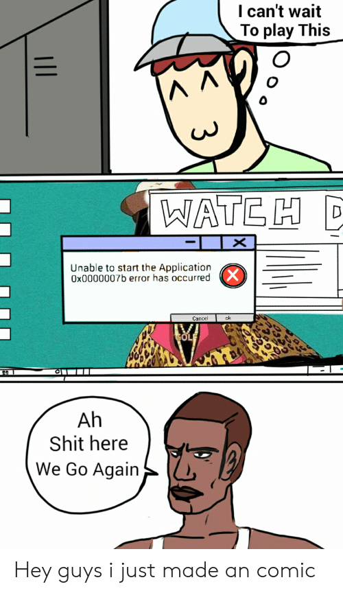 Shit, Comic, and Play: I can't wait  To play This  WATE H  Unable to start the Application  Ox0000007b error has occurred  Cancel  Ah  Shit here  We Go Again Hey guys i just made an comic