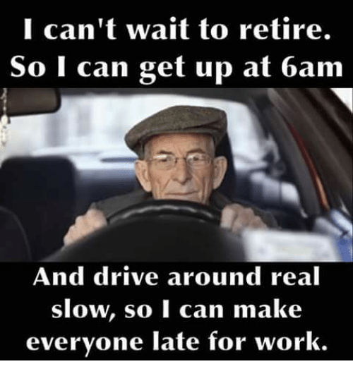 I Can't Wait to Retire O I Can Get Up at 6am and Drive Around Real Slow So  I Can Make Everyone Late for Work | Meme on ME.ME