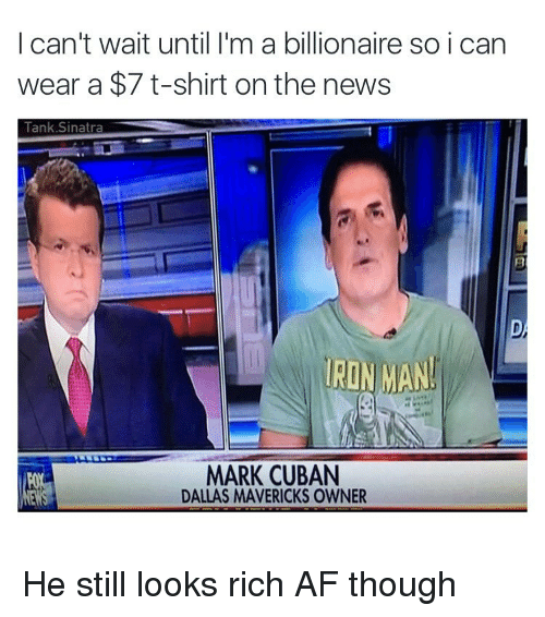 Af, Dallas Mavericks, and Funny: I can't wait until I'm a billionaire so i can  wear a $7 t-shirt on the news  Tank Sinatra  IRON MAN  MARK CUBAN  DALLAS MAVERICKS OWNER He still looks rich AF though