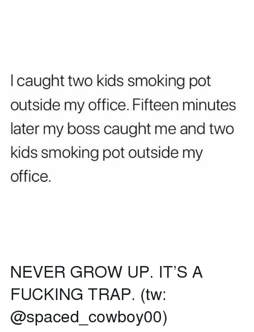 Fucking, Memes, and Smoking: I caught two kids smoking pot  outside my office. Fifteen minutes  later my boss caught me and two  kids smoking pot outside my  office. NEVER GROW UP. IT'S A FUCKING TRAP. (tw: @spaced_cowboy00)