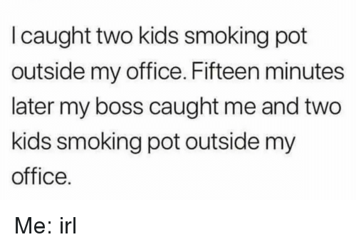 Smoking, Kids, and Office: I caught two kids smoking pot  outside my office. Fifteen minutes  later my boss caught me and two  kids smoking pot outside my  office. Me: irl