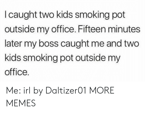 Dank, Memes, and Smoking: I caught two kids smoking pot  outside my office. Fifteen minutes  later my boss caught me and two  kids smoking pot outside my  office. Me: irl by Daltizer01 MORE MEMES