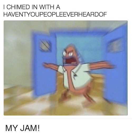 Memes, 🤖, and Jam: I CHIMED IN WITH A  HAVENTYOUPEOPLEEVERHEARDOF MY JAM!