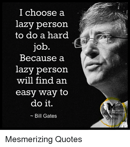 Bill Gates, Lazy, and Memes: I choose a  lazy person  to do a hard  Because a  lazy person  will find an  easy way to  do it.  Bill Gates  Qaotes Mesmerizing Quotes