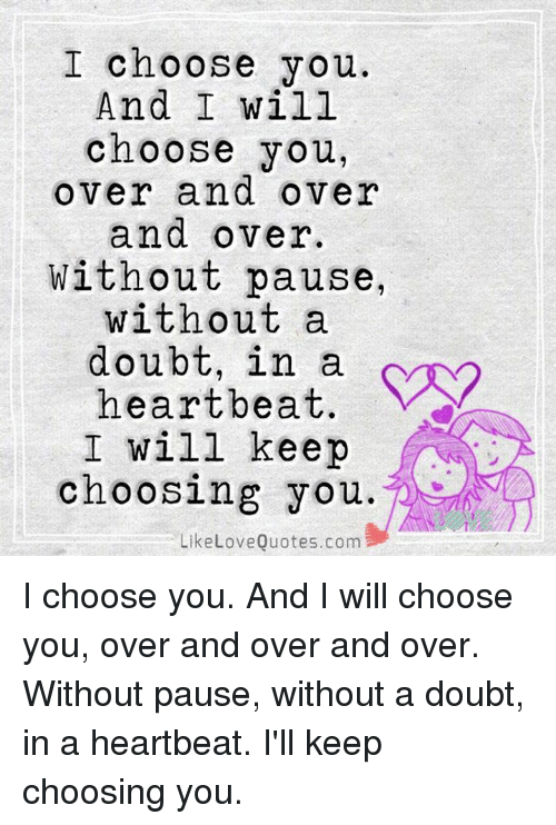 I Choose You And I Will Choose You Over And Over And Over Without