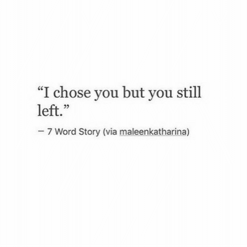 "Word, Via, and You: ""I chose you but you still  left.""  35  7 Word Story (via maleenkatharina)"