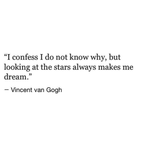 "Vincent Van Gogh, Stars, and Looking: ""I confess I do not know why, but  looking at the stars always makes me  dream.""  05  - Vincent van Gogh"