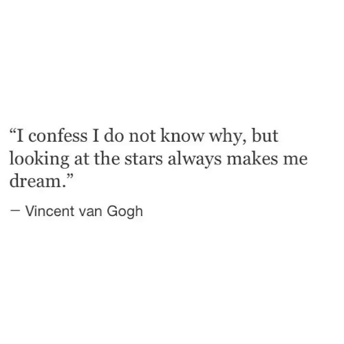 "Vincent Van Gogh, Stars, and Looking: ""I confess I do not know why, but  looking at the stars always makes me  dream.""  35  -Vincent van Gogh"