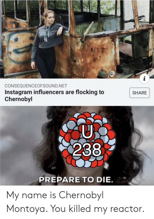 Instagram, Net, and Chernobyl: i  CONSEQUENCEOFSOUND.NET  Instagram influencers are flocking to  Chernobyl  SHARE  238  PREPARE TO DIE. My name is Chernobyl Montoya. You killed my reactor.