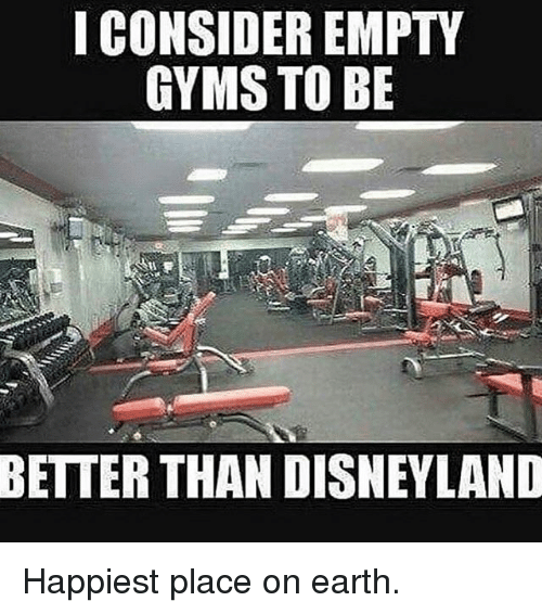 Disneyland, Memes, and Earth: I CONSIDER EMPTY  GYMS TO BE  BETTER THAN DISNEYLAND Happiest place on earth.