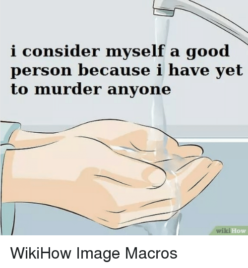 Good, Image, and Wiki: i consider myself a good  person because i have yet  to murder anyone  wiki  How WikiHow Image Macros