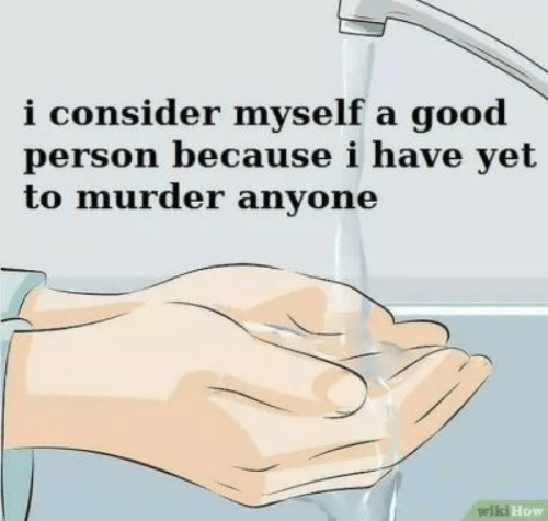 Good, Wiki, and Murder: i consider myself a good  person because i have yet  to murder anyone  wiki How