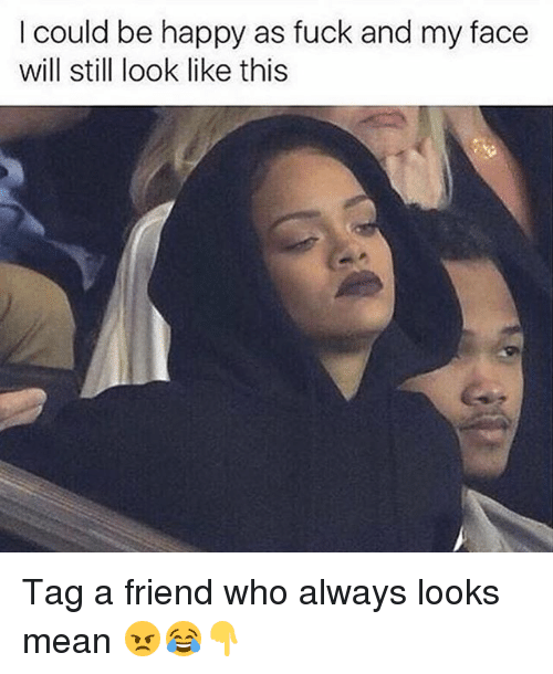 Memes, Fuck, and Happy: I could be happy as fuck and my face  will still look like this Tag a friend who always looks mean 😠😂👇