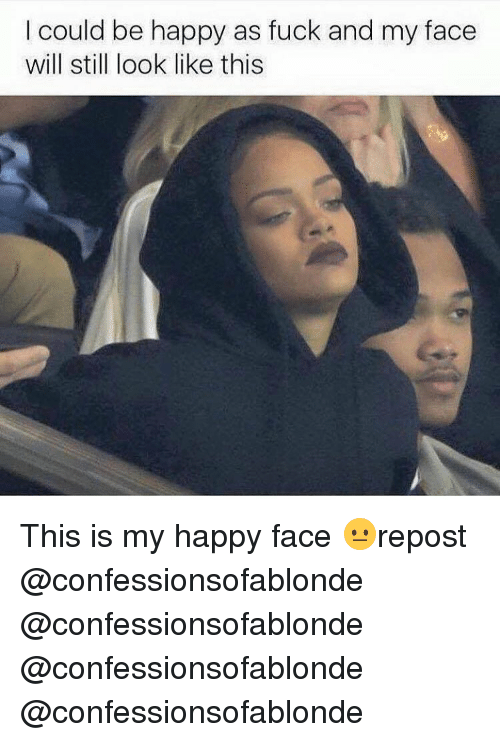 Memes, Be Happy, and 🤖: I could be happy as fuck and my face  will still look like this This is my happy face 😐repost @confessionsofablonde @confessionsofablonde @confessionsofablonde @confessionsofablonde