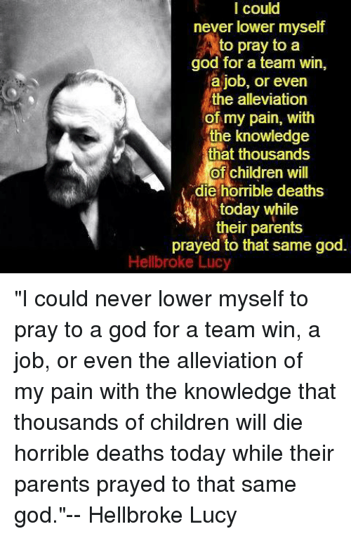 "Children, God, and Parents: I could  never lower myself  to pray to a  good for a team win,  a job, or even  the alleviation  of my pain, with  the knowledge  that thousands  of  children will  die horrible deaths  today while  their parents  prayed to that same god  Hellbroke Lucy ""I could never lower myself to pray to a god for a team win, a job, or even the alleviation of my pain with the knowledge that thousands of children will die horrible deaths today while their parents prayed to that same god.""-- Hellbroke Lucy"