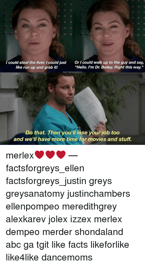 "Abc, Facts, and Hello: I could steal the liver. I could just  like run up and grab it!  Or I could walk up to the guy and say,  ""Hello. I'm Dr. Bailey. Right this way.""  Do that. Then you'll lose your job too  and we'lI have more time for movies and stuff. merlex❤️❤️❤️ — factsforgreys_ellen factsforgreys_justin greys greysanatomy justinchambers ellenpompeo meredithgrey alexkarev jolex izzex merlex dempeo merder shondaland abc ga tgit like facts likeforlike like4like dancemoms"