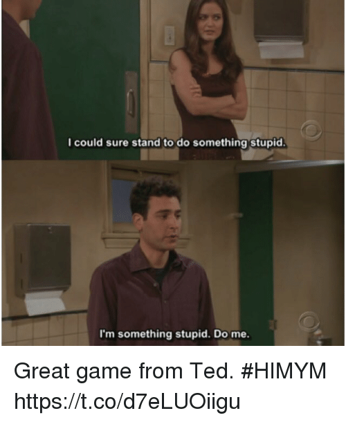 Memes, Ted, and Game: I could sure stand to do something stupid.  I'm something stupid. Do me. Great game from Ted. #HIMYM https://t.co/d7eLUOiigu