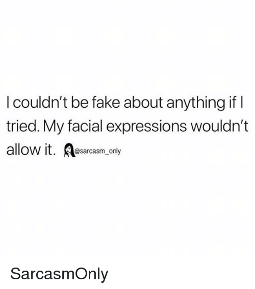 Fake, Funny, and Memes: I couldn't be fake about anything if l  tried. My facial expressions wouldn't  allow it. Asarcasm_ only SarcasmOnly