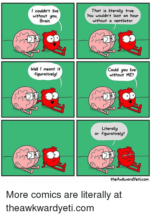 Memes, True, and Brain: I couldn't live  without you,  Brain.  That is literally true.  You wouldn't last an hour  without a ventilator.  Well I meant it  figuratively!  Could you live  without ME?  川  川  Literally  or figuratively?  theAwkwardYeti.com More comics are literally at theawkwardyeti.com