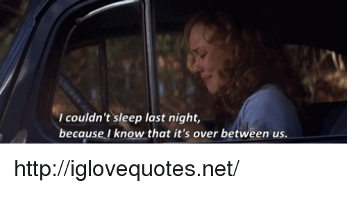 Http, Sleep, and Net: I couldn't sleep last night,  because I know that it's over between us. http://iglovequotes.net/