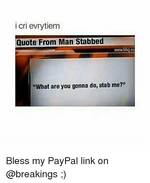 i cri evrytiem quote from man stabbed wwwakhgco what are you gonna