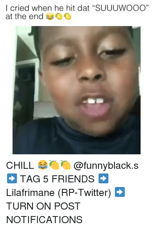 "Chill, Friends, and Twitter: I cried when he hit dat ""SUUUWOOO""  at the end oO  35 CHILL 😂🍋🍋 @funnyblack.s ➡️ TAG 5 FRIENDS ➡️ Lilafrimane (RP-Twitter) ➡️ TURN ON POST NOTIFICATIONS"