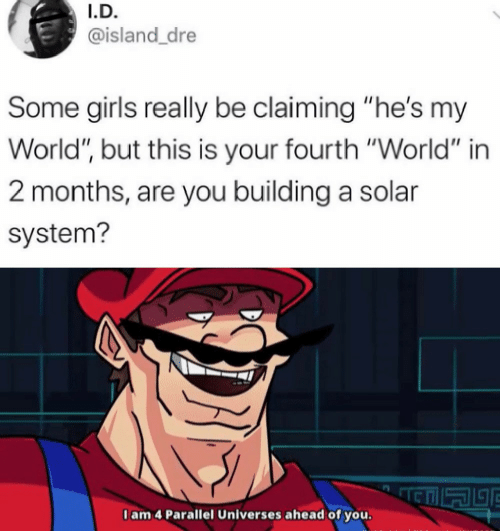 """Girls, Solar System, and World: I.D.  @island_dre  Some girls really be claiming """"he's my  World"""", but this is your fourth """"World"""" in  2 months, are you building a solar  system?  I am 4 Parallel Universes ahead of you."""