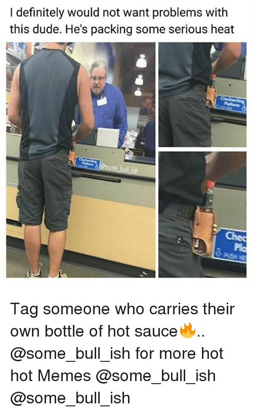 Definitely, Dude, and Memes: I definitely would not want problems with  this dude. He's packing some serious heat  ク Tag someone who carries their own bottle of hot sauce🔥.. @some_bull_ish for more hot hot Memes @some_bull_ish @some_bull_ish