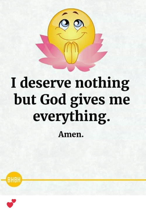 God, Memes, and 🤖: I deserve nothing  but God gives me  everything  Amen.  BHBH 💕