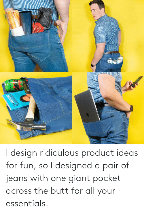 Butt, Giant, and Design: I design ridiculous product ideas for fun, so I designed a pair of jeans with one giant pocket across the butt for all your essentials.