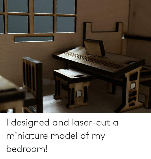 Laser, Model, and  Miniature: I designed and laser-cut a miniature model of my bedroom!