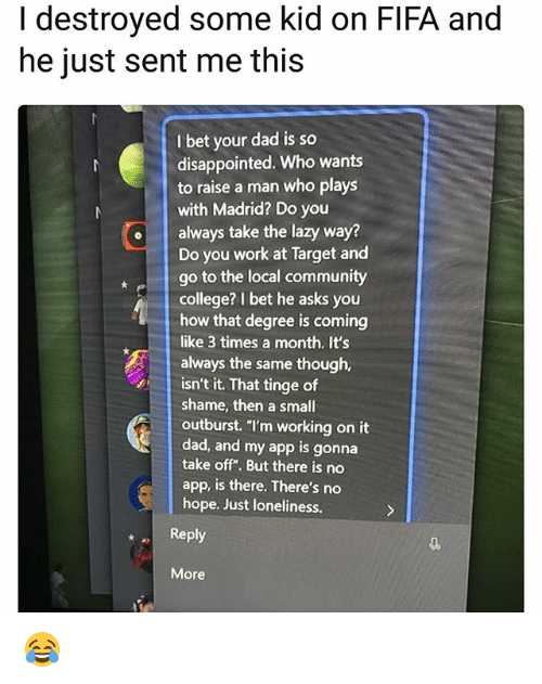 "College, Community, and Dad: I destroyed some kid on FIFA and  he just sent me this  I bet your dad is so  disappointed. Who wants  to raise a man who plays  with Madrid? Do you  oalways take the lazy way?  Do you work at Target and  go to the local community  college? I bet he asks you  how that degree is coming  like 3 times a month. It's  always the same though,  isn't it. That tinge of  shame, then a small  outburst. ""l'm working on it  dad, and my app is gonna  take off"". But there is no  app, is there. There's no  hope. Just loneliness.  Reply  More 😂"