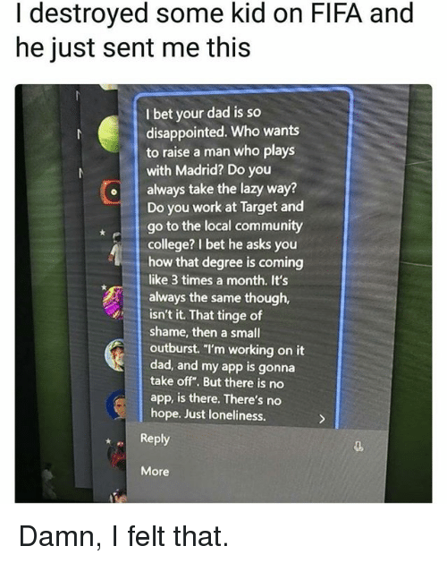 "College, Community, and Dad: I destroyed some kid on FIFA and  he just sent me this  I bet your dad is so  disappointed. Who wants  to raise a man who plays  with Madrid? Do you  oalways take the lazy way?  Do you work at Target and  go to the local community  college? I bet he asks you  how that degree is coming  like 3 times a month. It's  always the same though,  isn't it. That tinge of  shame, then a small  outburst. ""I'm working on it  dad, and my app is gonna  take off"". But there is no  app, is there. There's no  hope. Just loneliness.  Reply  More Damn, I felt that."