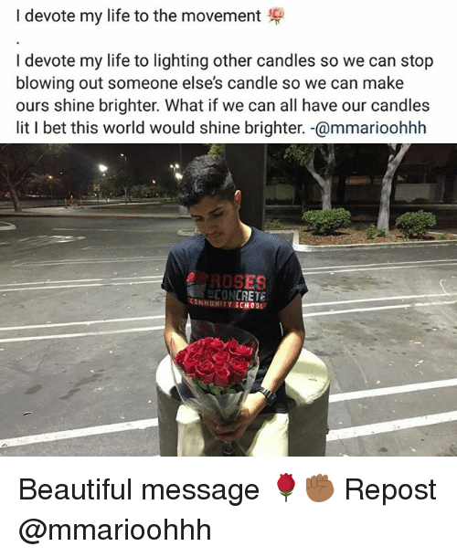 Beautiful, Community, and I Bet: I devote my life to the movement  I devote my life to lighting other candles so we can stop  blowing out someone else's candle so we can make  ours shine brighter. What if we can all have our candles  lit I bet this world would shine brighter. -@mmarioohhh  ROSES  CONCRET  COMMUNITY SCH 0OL Beautiful message 🌹✊🏾 Repost @mmarioohhh