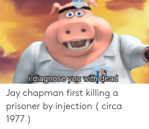 Jay, Dia, and First: i dia  gnose you  with dead Jay chapman first killing a prisoner by injection ( circa 1977 )