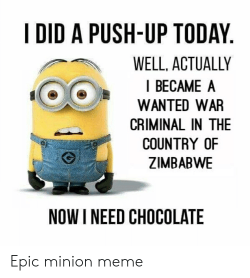 Meme, Chocolate, and Minion: I DID A PUSH-UP TODAY.  WELL, ACTUALLY  I BECAME A  WANTED WAR  CRIMINAL IN THE  COUNTRY OF  ZIMBABWE  NOW I NEED CHOCOLATE Epic minion meme